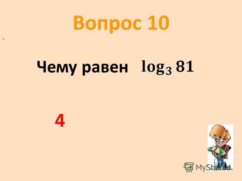 Вопрос 10 Чему равен * 4