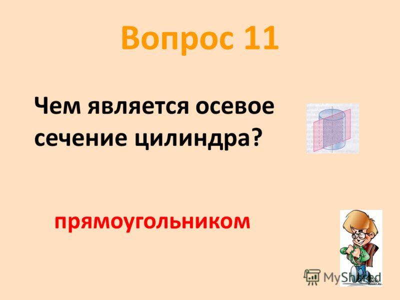 Вопрос 11 * Чем является осевое сечение цилиндра? прямоугольником