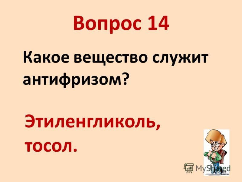 Вопрос 14 Какое вещество служит антифризом? Этиленгликоль, тосол.