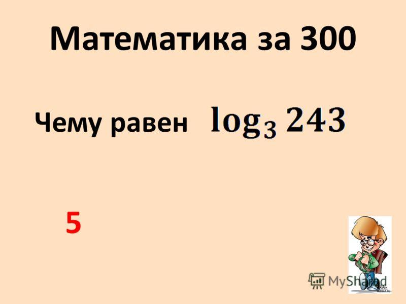 Математика за 300 Чему равен 5