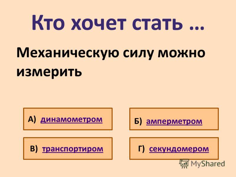 Кто хочет стать … Механическую силу можно измерить А) динамометромдинамометром Б) амперметромамперметром В) транспортиромтранспортиромГ) секундомеромсекундомером