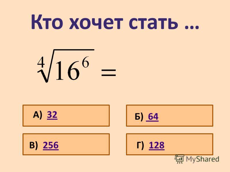 Кто хочет стать … А) 3232 Б) 64 64 В) 256256Г) 128128