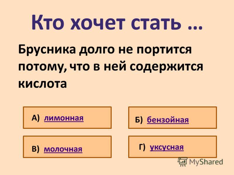 Кто хочет стать … Брусника долго не портится потому, что в ней содержится кислота А) лимоннаялимонная Б) бензойнаябензойная В) молочнаямолочная Г) уксуснаяуксусная