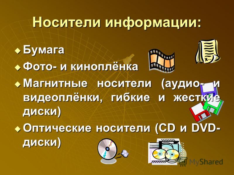 Носители информации: Бумага Бумага Фото- и киноплёнка Фото- и киноплёнка Магнитные носители (аудио- и видеоплёнки, гибкие и жесткие диски) Магнитные носители (аудио- и видеоплёнки, гибкие и жесткие диски) Оптические носители (CD и DVD- диски) Оптичес