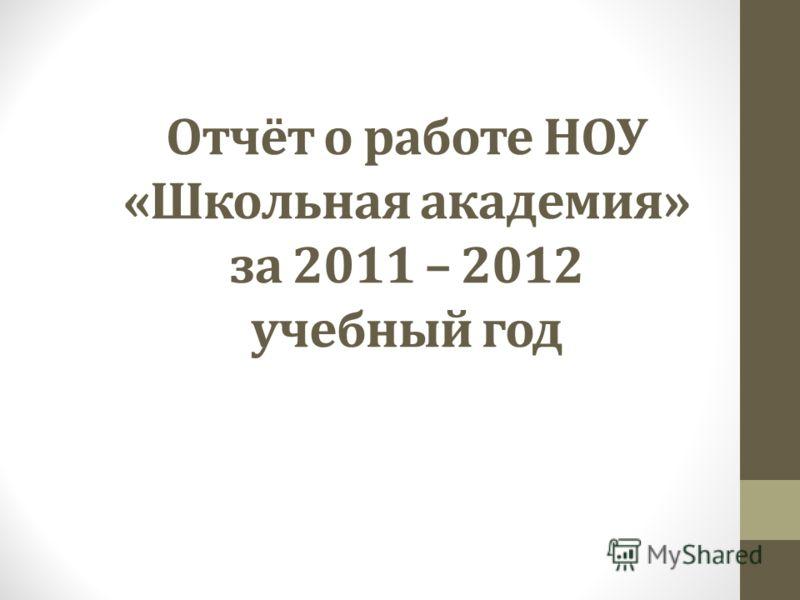 Отчёт о работе НОУ «Школьная академия» за 2011 – 2012 учебный год