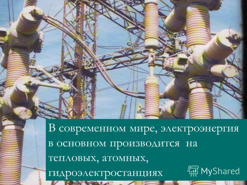 В современном мире, электроэнергия в основном производится на тепловых, атомных, гидроэлектростанциях