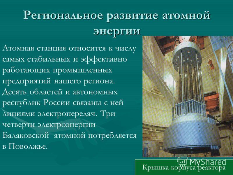 Региональное развитие атомной энергии. Атомная станция относится к числу самых стабильных и эффективно работающих промышленных предприятий нашего региона. Десять областей и автономных республик России связаны с ней линиями электропередач. Три четверт