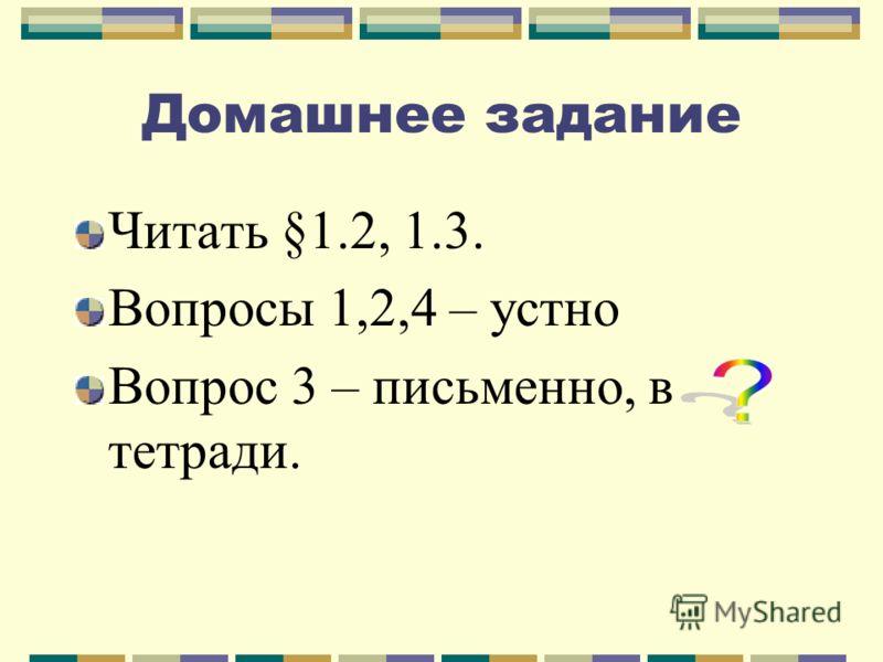 Домашнее задание Читать §1.2, 1.3. Вопросы 1,2,4 – устно Вопрос 3 – письменно, в тетради.