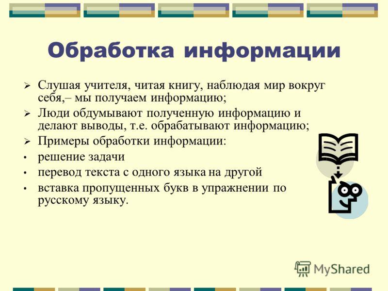 Обработка информации Слушая учителя, читая книгу, наблюдая мир вокруг себя,– мы получаем информацию; Люди обдумывают полученную информацию и делают выводы, т.е. обрабатывают информацию; Примеры обработки информации: решение задачи перевод текста с од