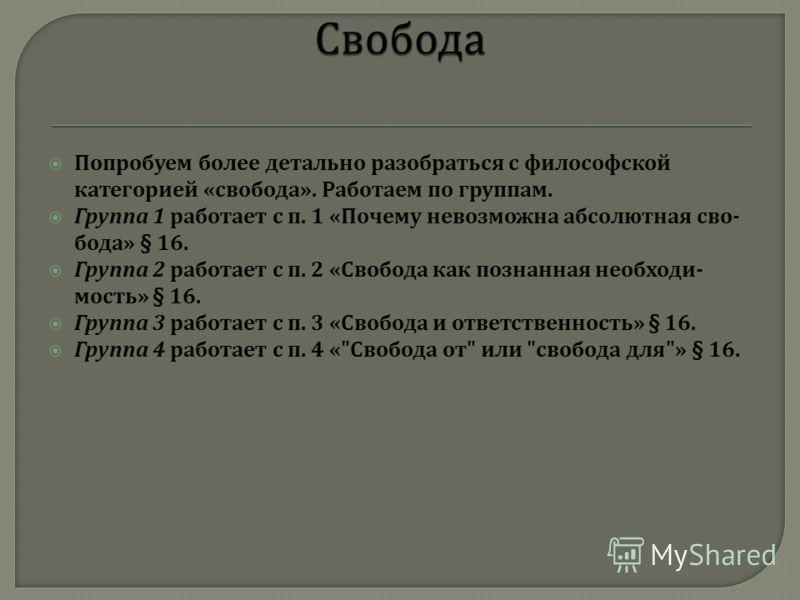Попробуем более детально разобраться с философской категорией « свобода ». Работаем по группам. Группа 1 работает с п. 1 « Почему невозможна абсолютная сво  бода » § 16. Группа 2 работает с п. 2 « Свобода как познанная необходи  мость » § 16. Групп