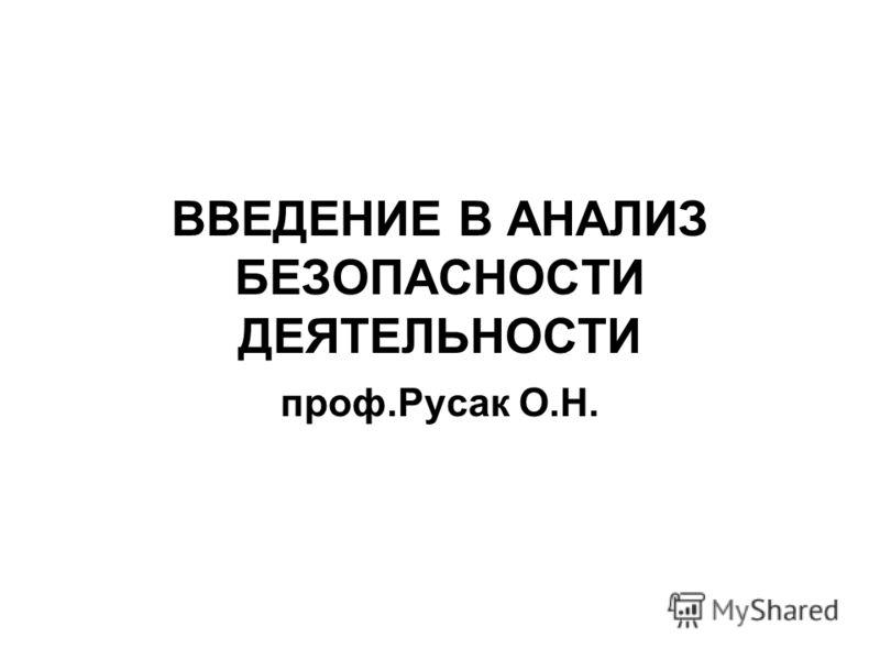ВВЕДЕНИЕ В АНАЛИЗ БЕЗОПАСНОСТИ ДЕЯТЕЛЬНОСТИ проф.Русак О.Н.