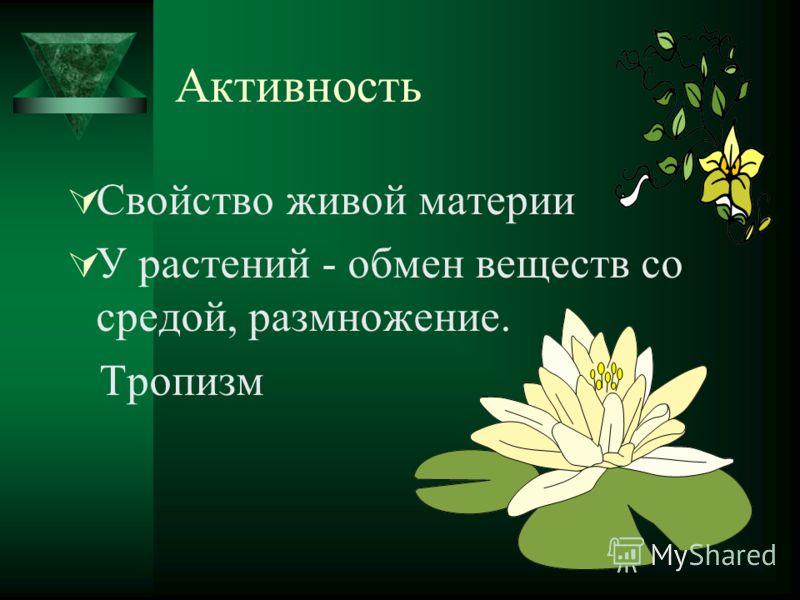 Активность Свойство живой материи У растений - обмен веществ со средой, размножение. Тропизм