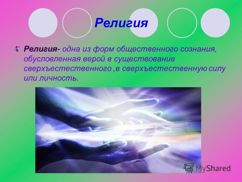 Религия Религия- одна из форм общественного сознания, обусловленная верой в существование сверхъестественного,в сверхъестественную силу или личность.