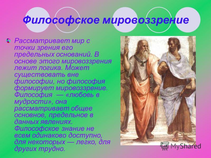 Философское мировоззрение Рассматривает мир с точки зрения его предельных оснований. В основе этого мировоззрения лежит логика. Может существовать вне философии, но философия формирует мировоззрение. Философия «любовь в мудрости», она рассматривает о