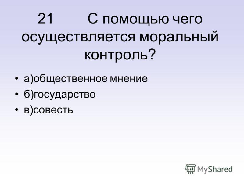 21 С помощью чего осуществляется моральный контроль? а)общественное мнение б)государство в)совесть