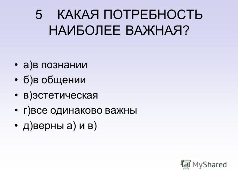 5 КАКАЯ ПОТРЕБНОСТЬ НАИБОЛЕЕ ВАЖНАЯ? а)в познании б)в общении в)эстетическая г)все одинаково важны д)верны а) и в)