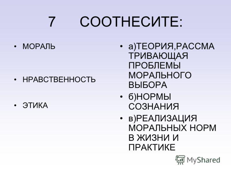 7 СООТНЕСИТЕ: МОРАЛЬ НРАВСТВЕННОСТЬ ЭТИКА а)ТЕОРИЯ,РАССМА ТРИВАЮЩАЯ ПРОБЛЕМЫ МОРАЛЬНОГО ВЫБОРА б)НОРМЫ СОЗНАНИЯ в)РЕАЛИЗАЦИЯ МОРАЛЬНЫХ НОРМ В ЖИЗНИ И ПРАКТИКЕ