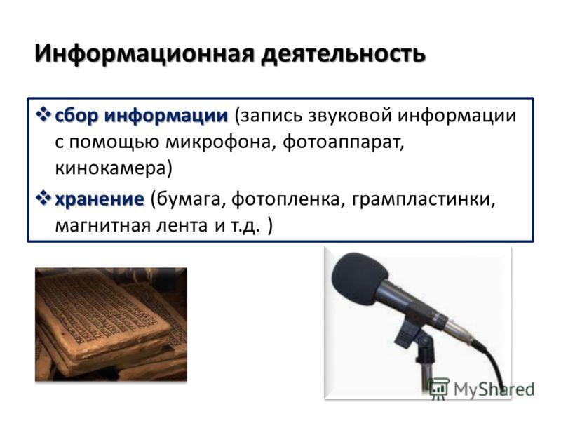 Информационная деятельность сбор информации сбор информации (запись звуковой информации с помощью микрофона, фотоаппарат, кинокамера) хранение хранение (бумага, фотопленка, грампластинки, магнитная лента и т.д. )
