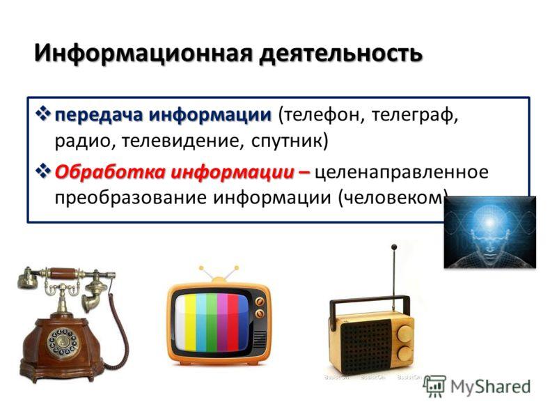 Информационная деятельность передача информации передача информации (телефон, телеграф, радио, телевидение, спутник) Обработка информации – Обработка информации – целенаправленное преобразование информации (человеком)