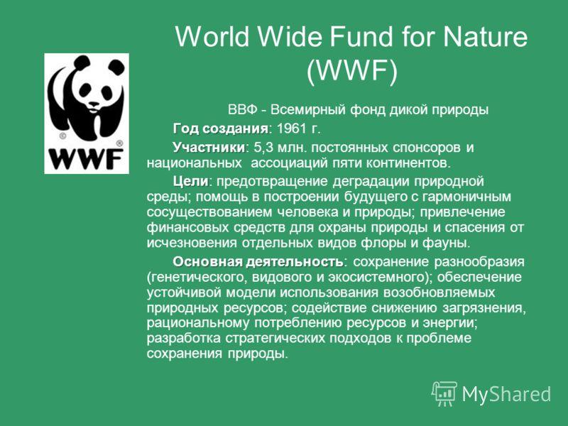 ВВФ - Всемирный фонд дикой природы Год создания Год создания: 1961 г. Участники Участники: 5,3 млн. постоянных спонсоров и национальных ассоциаций пяти континентов. Цели Цели: предотвращение деградации природной среды; помощь в построении будущего с
