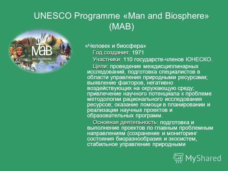 UNESCO Programme «Man and Biosphere» (MAB) «Человек и биосфера» Год создания Год создания: 1971 Участники Участники: 110 государств-членов ЮНЕСКО. Цели Цели: проведение междисциплинарных исследований, подготовка специалистов в области управления прир