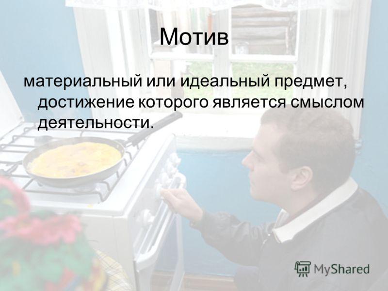 Мотив материальный или идеальный предмет, достижение которого является смыслом деятельности.