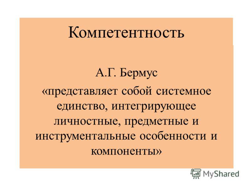 Компетентность А.Г. Бермус «представляет собой системное единство, интегрирующее личностные, предметные и инструментальные особенности и компоненты»