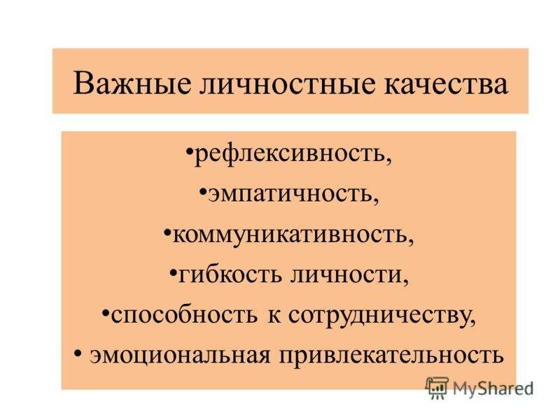 Важные личностные качества рефлексивность, эмпатичность, коммуникативность, гибкость личности, способность к сотрудничеству, эмоциональная привлекательность