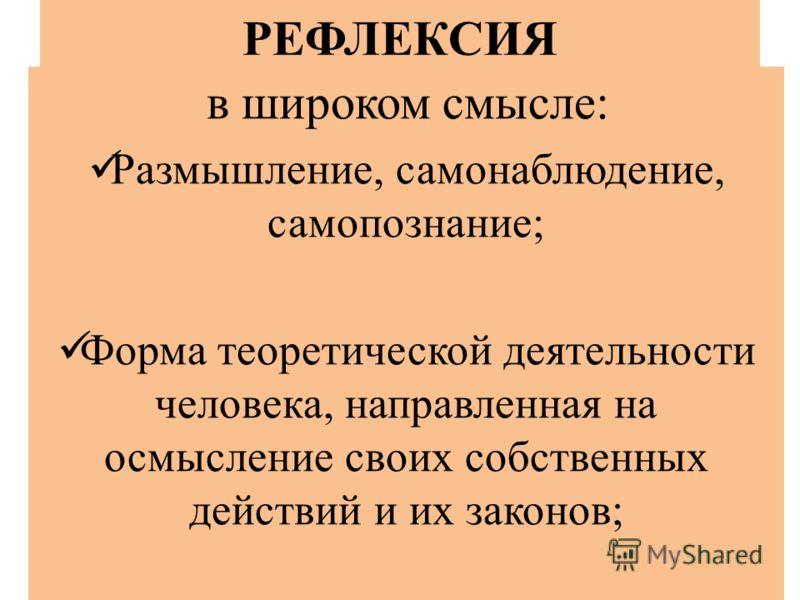 РЕФЛЕКСИЯ в широком смысле: Размышление, самонаблюдение, самопознание; Форма теоретической деятельности человека, направленная на осмысление своих собственных действий и их законов;