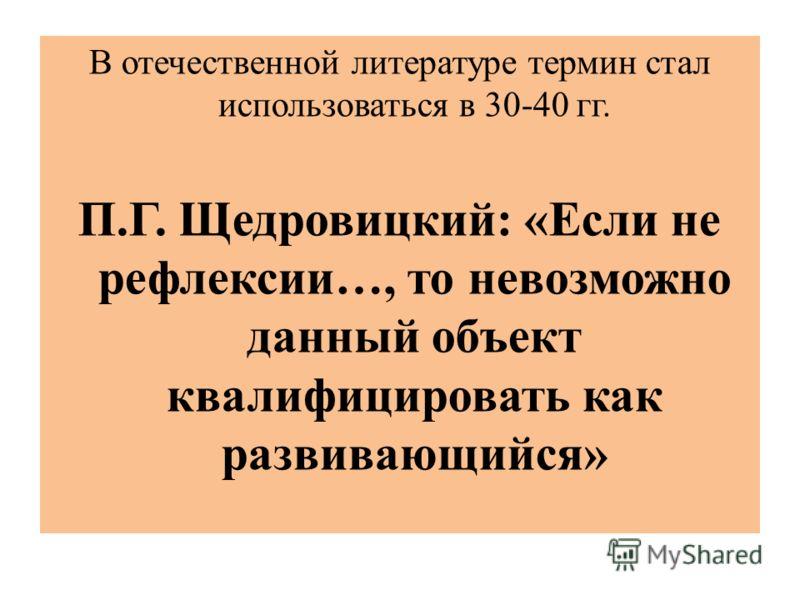 В отечественной литературе термин стал использоваться в 30-40 гг. П.Г. Щедровицкий: «Если не рефлексии…, то невозможно данный объект квалифицировать как развивающийся»