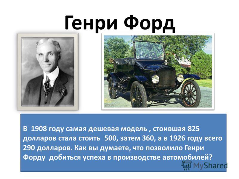 Генри Форд В 1908 году самая дешевая модель, стоившая 825 долларов стала стоить 500, затем 360, а в 1926 году всего 290 долларов. Как вы думаете, что позволило Генри Форду добиться успеха в производстве автомобилей?