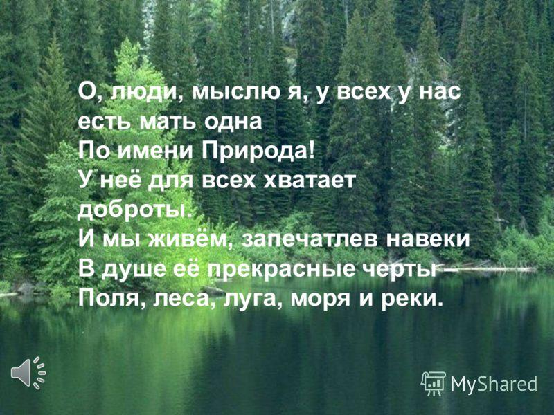 О, люди, мыслю я, у всех у нас есть мать одна По имени Природа! У неё для всех хватает доброты. И мы живём, запечатлев навеки В душе её прекрасные черты – Поля, леса, луга, моря и реки.