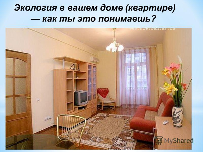 Экология в вашем доме (квартире) как ты это понимаешь?