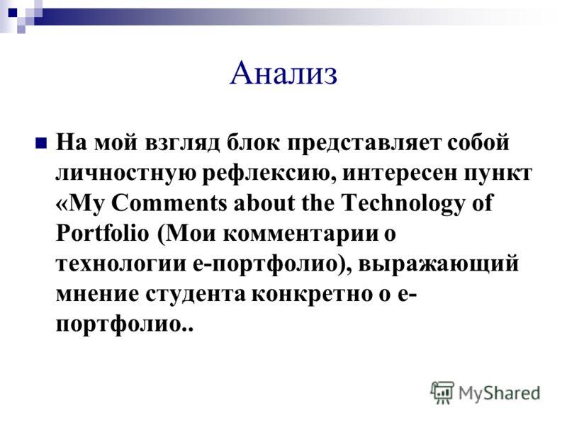 Анализ На мой взгляд блок представляет собой личностную рефлексию, интересен пункт «My Comments about the Technology of Portfolio (Мои комментарии о технологии е-портфолио), выражающий мнение студента конкретно о е- портфолио..