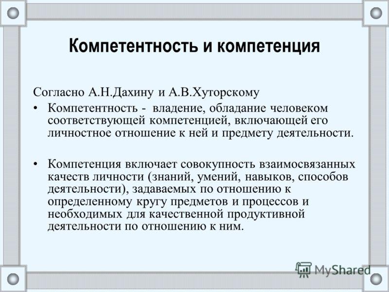 Компетентность и компетенция Согласно А.Н.Дахину и А.В.Хуторскому Компетентность - владение, обладание человеком соответствующей компетенцией, включающей его личностное отношение к ней и предмету деятельности. Компетенция включает совокупность взаимо