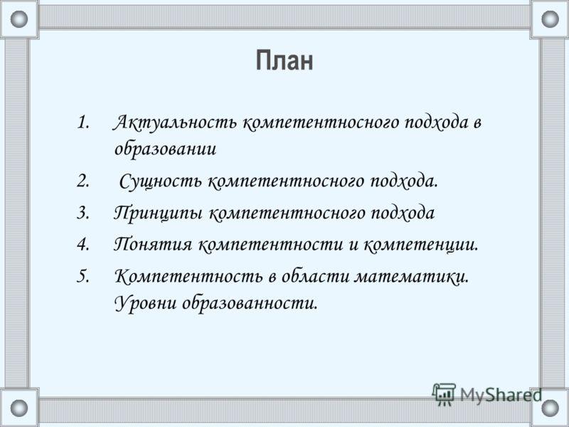 План 1.Актуальность компетентносного подхода в образовании 2. Сущность компетентносного подхода. 3.Принципы компетентносного подхода 4.Понятия компетентности и компетенции. 5.Компетентность в области математики. Уровни образованности.