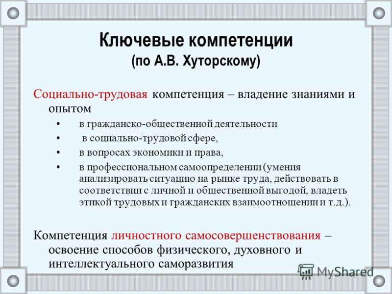 Ключевые компетенции (по А.В. Хуторскому) Социально-трудовая компетенция – владение знаниями и опытом в гражданско-общественной деятельности в социально-трудовой сфере, в вопросах экономики и права, в профессиональном самоопределении (умения анализир