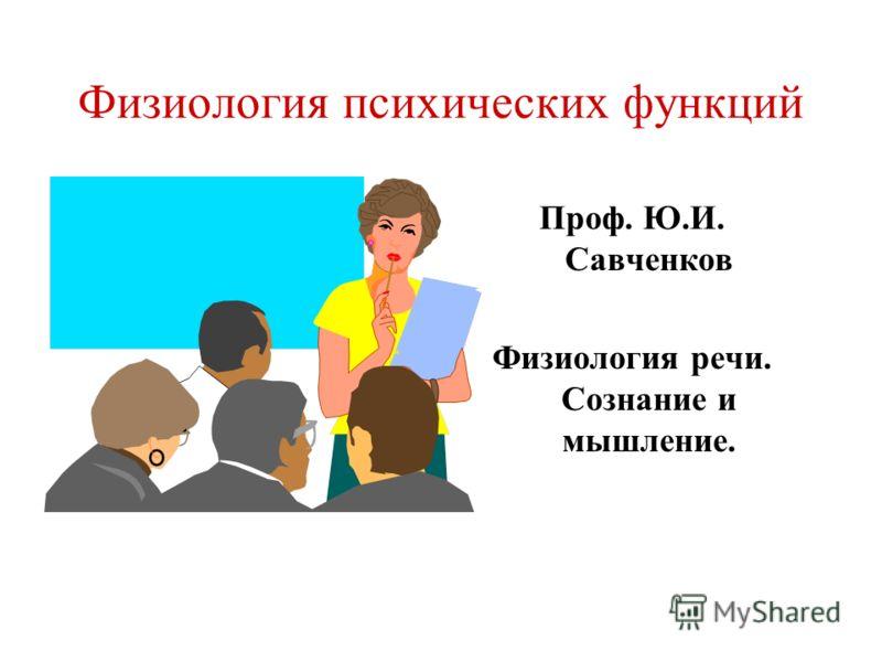 Физиология психических функций Проф. Ю.И. Савченков Физиология речи. Сознание и мышление.