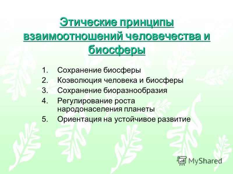 Этические принципы взаимоотношений человечества и биосферы 1.Сохранение биосферы 2.Коэволюция человека и биосферы 3.Сохранение биоразнообразия 4.Регулирование роста народонаселения планеты 5.Ориентация на устойчивое развитие