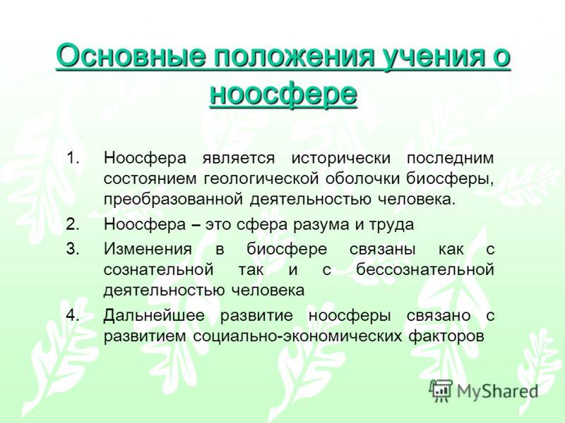 Основные положения учения о ноосфере 1.Ноосфера является исторически последним состоянием геологической оболочки биосферы, преобразованной деятельностью человека. 2.Ноосфера – это сфера разума и труда 3.Изменения в биосфере связаны как с сознательной