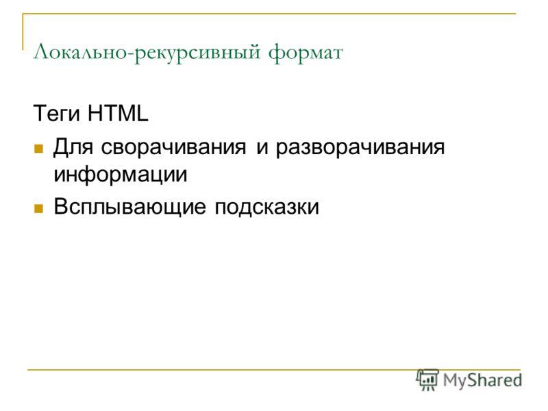 Локально-рекурсивный формат Теги HTML Для сворачивания и разворачивания информации Всплывающие подсказки