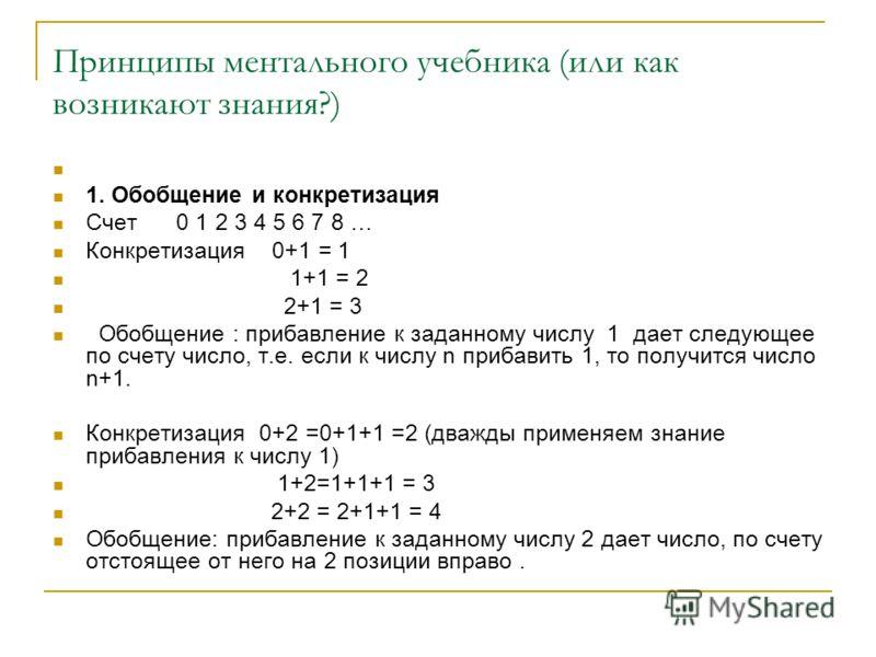 Принципы ментального учебника (или как возникают знания?) 1. Обобщение и конкретизация Счет 0 1 2 3 4 5 6 7 8 … Конкретизация 0+1 = 1 1+1 = 2 2+1 = 3 Обобщение : прибавление к заданному числу 1 дает следующее по счету число, т.е. если к числу n приба
