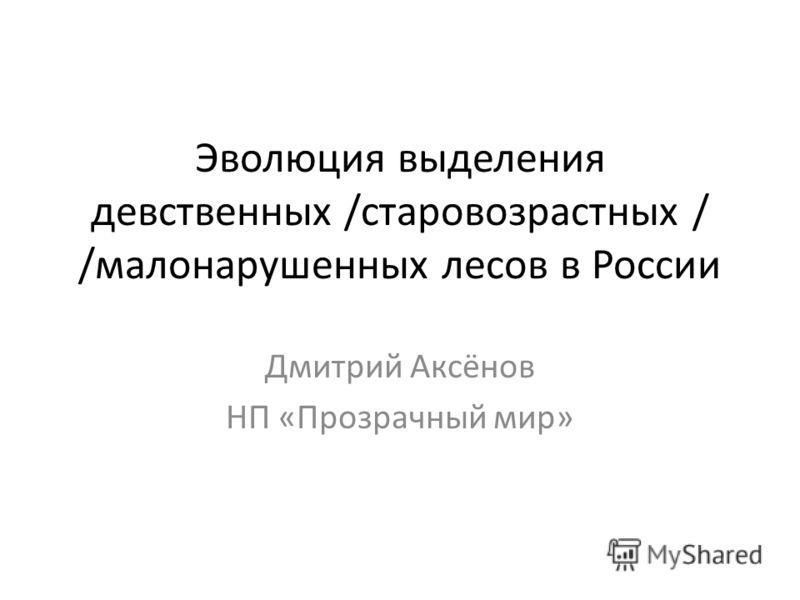 Эволюция выделения девственных /старовозрастных / /малонарушенных лесов в России Дмитрий Аксёнов НП «Прозрачный мир»