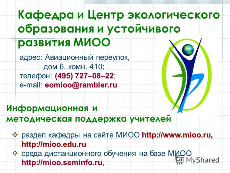 Кафедра и Центр экологического образования и устойчивого развития МИОО http://www.mioo.ru, http://mioo.edu.ru раздел кафедры на сайте МИОО http://www.mioo.ru, http://mioo.edu.ru http://mioo.seminfo.ru, среда дистанционного обучения на базе МИОО http: