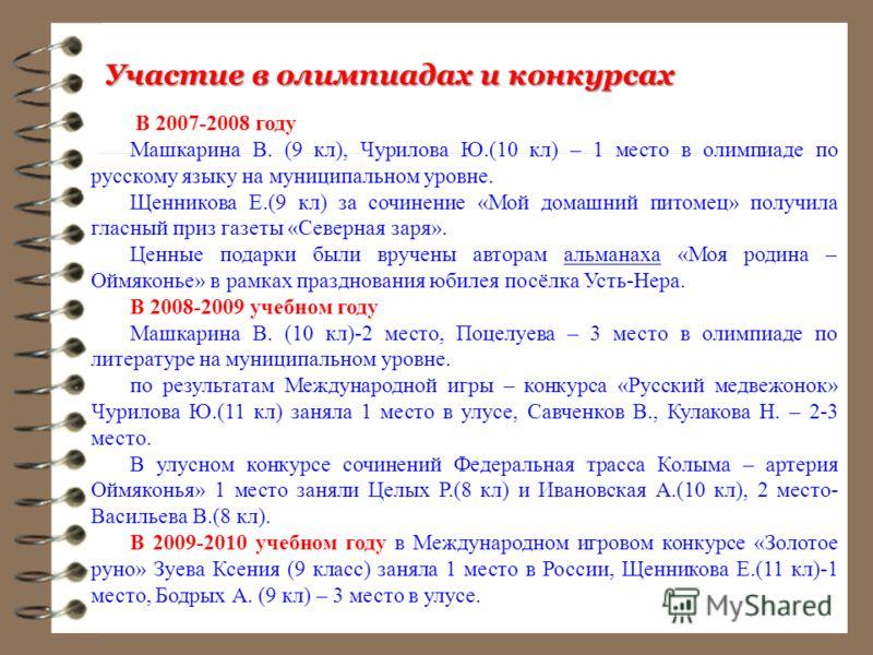 Участие в олимпиадах и конкурсах В 2007-2008 году Машкарина В. (9 кл), Чурилова Ю.(10 кл) – 1 место в олимпиаде по русскому языку на муниципальном уровне. Щенникова Е.(9 кл) за сочинение «Мой домашний питомец» получила гласный приз газеты «Северная з