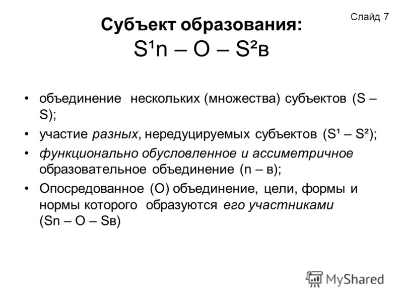 Субъект образования: S¹n – O – S²в объединение нескольких (множества) субъектов (S – S); участие разных, нередуцируемых субъектов (S¹ – S²); функционально обусловленное и ассиметричное образовательное объединение (n – в); Опосредованное (О) объединен