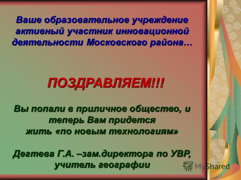 Ваше образовательное учреждение активный участник инновационной деятельности Московского района… ПОЗДРАВЛЯЕМ!!! Вы попали в приличное общество, и теперь Вам придется жить «по новым технологиям» Дегтева Г.А. –зам.директора по УВР, учитель географии