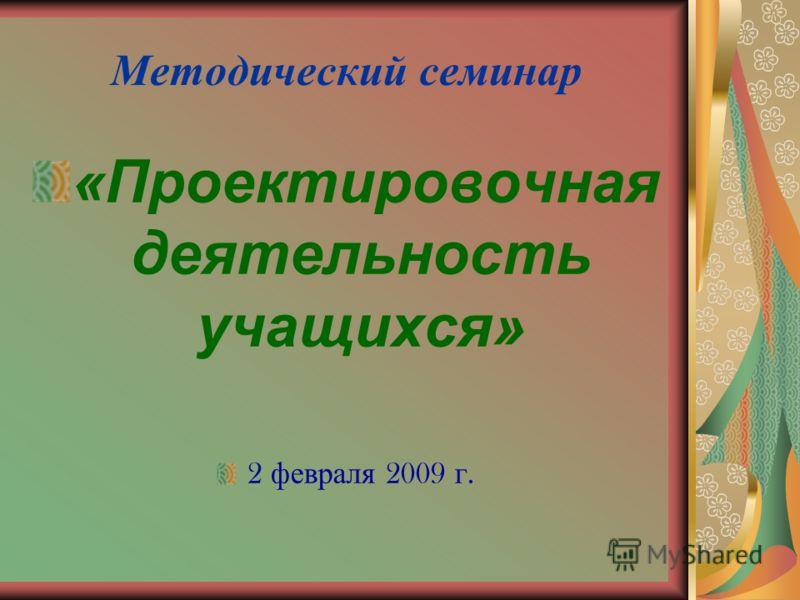 Методический семинар «Проектировочная деятельность учащихся» 2 февраля 2009 г.