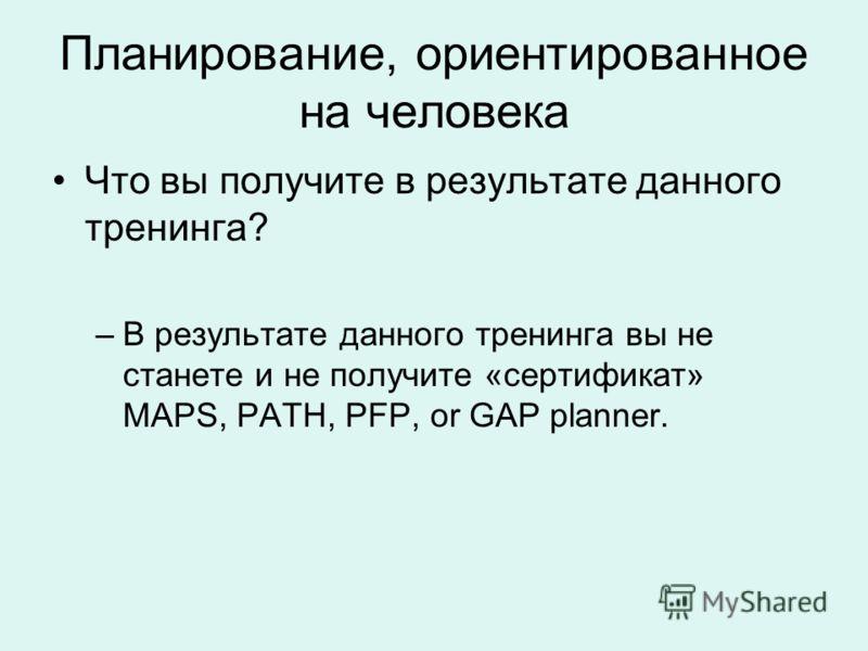 Планирование, ориентированное на человека Что вы получите в результате данного тренинга? –В результате данного тренинга вы не станете и не получите «сертификат» MAPS, PATH, PFP, or GAP planner.
