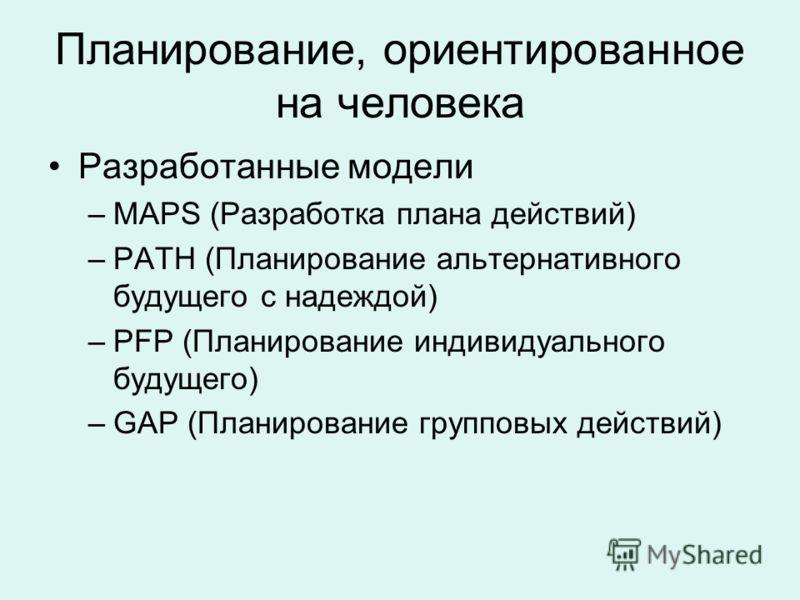 Планирование, ориентированное на человека Разработанные модели –MAPS (Разработка плана действий) –PATH (Планирование альтернативного будущего с надеждой) –PFP (Планирование индивидуального будущего) –GAP (Планирование групповых действий)